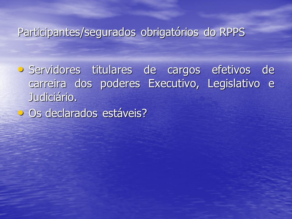 Participantes/segurados obrigatórios do RPPS Servidores titulares de cargos efetivos de carreira dos poderes Executivo, Legislativo e Judiciário.