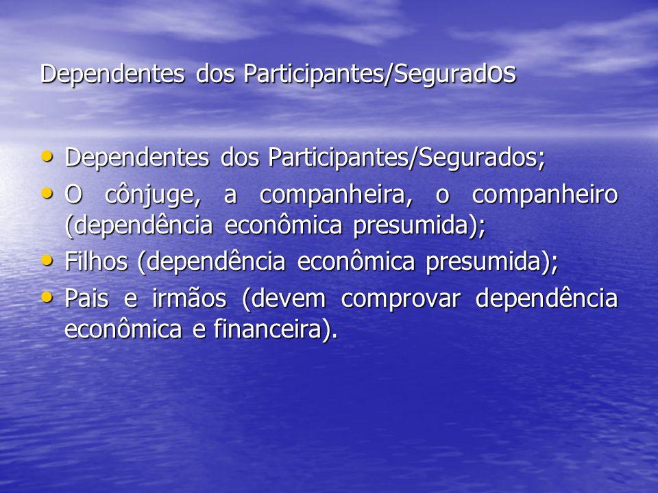 Dependentes dos Participantes/Segurad os Dependentes dos Participantes/Segurados; Dependentes dos Participantes/Segurados; O cônjuge, a companheira, o companheiro (dependência econômica presumida); O cônjuge, a companheira, o companheiro (dependência econômica presumida); Filhos (dependência econômica presumida); Filhos (dependência econômica presumida); Pais e irmãos (devem comprovar dependência econômica e financeira).