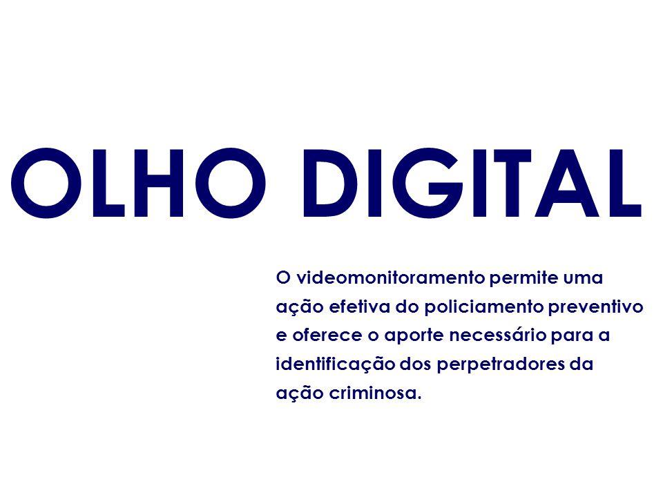 OLHO DIGITAL O videomonitoramento permite uma ação efetiva do policiamento preventivo e oferece o aporte necessário para a identificação dos perpetrad