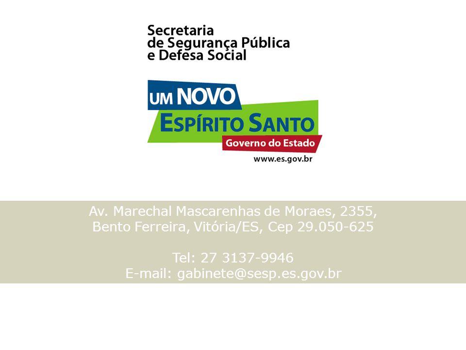 Av. Marechal Mascarenhas de Moraes, 2355, Bento Ferreira, Vitória/ES, Cep 29.050-625 Tel: 27 3137-9946 E-mail: gabinete@sesp.es.gov.br