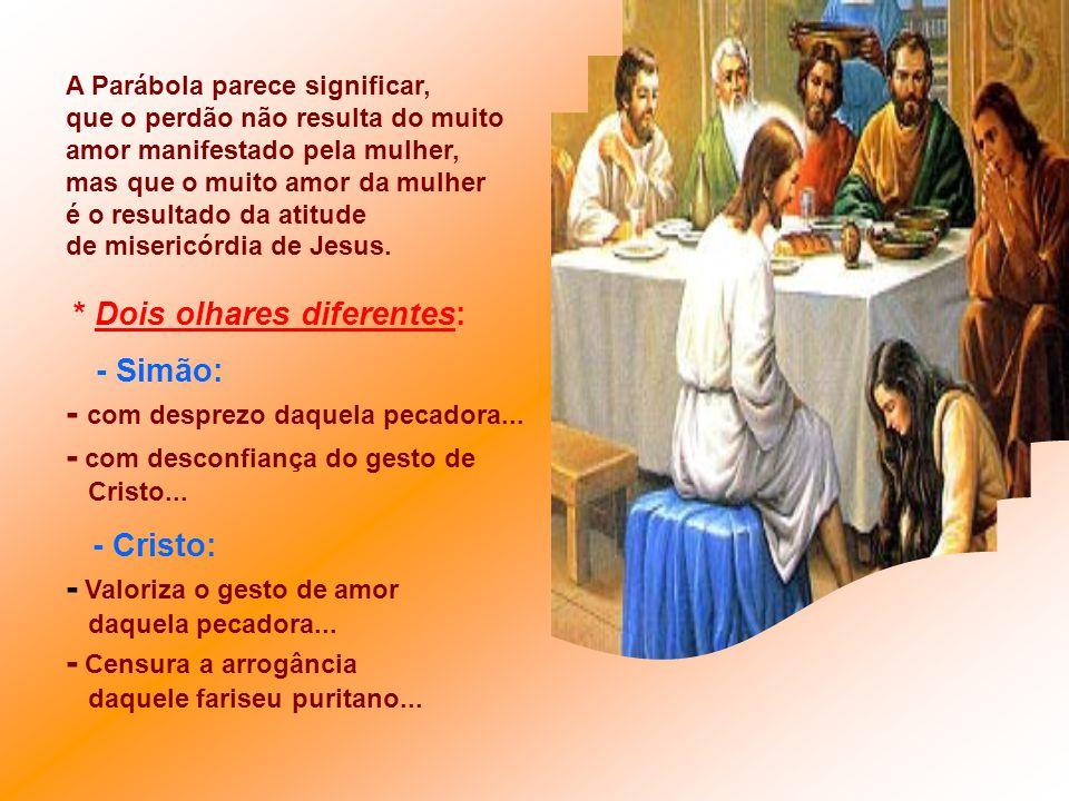 A Parábola parece significar, que o perdão não resulta do muito amor manifestado pela mulher, mas que o muito amor da mulher é o resultado da atitude de misericórdia de Jesus.