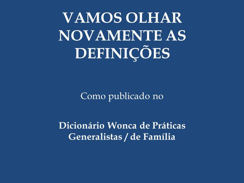 Como publicado no Dicionário Wonca de Práticas Generalistas / de Família VAMOS OLHAR NOVAMENTE AS DEFINIÇÕES