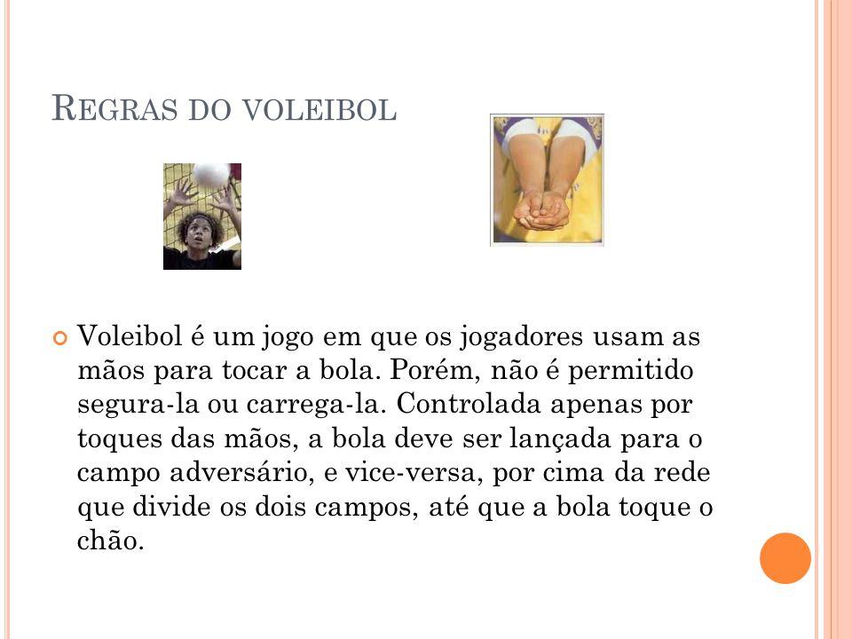 R EGRAS DO VOLEIBOL Voleibol é um jogo em que os jogadores usam as mãos para tocar a bola. Porém, não é permitido segura-la ou carrega-la. Controlada