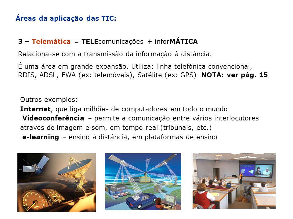 Áreas da aplicação das TIC: 3 – Telemática = TELEcomunicações + inforMÁTICA Relaciona-se com a transmissão da informação à distância. É uma área em gr