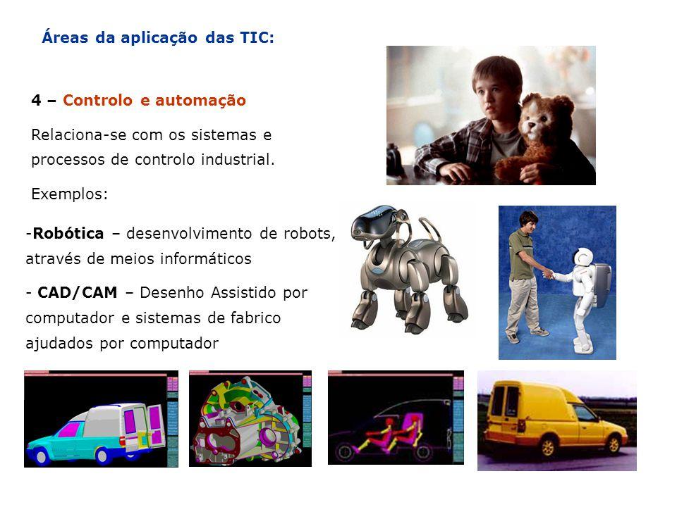 Áreas da aplicação das TIC: 4 – Controlo e automação Relaciona-se com os sistemas e processos de controlo industrial. Exemplos: -Robótica – desenvolvi