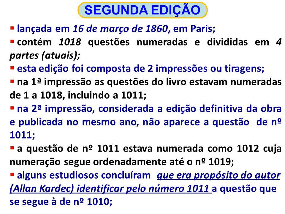 lançada em 16 de março de 1860, em Paris; contém 1018 questões numeradas e divididas em 4 partes (atuais); esta edição foi composta de 2 impressões ou tiragens; na 1ª impressão as questões do livro estavam numeradas de 1 a 1018, incluindo a 1011; na 2ª impressão, considerada a edição definitiva da obra e publicada no mesmo ano, não aparece a questão de nº 1011; a questão de nº 1011 estava numerada como 1012 cuja numeração segue ordenadamente até o nº 1019; alguns estudiosos concluíram que era propósito do autor (Allan Kardec) identificar pelo número 1011 a questão que se segue à de nº 1010; SEGUNDA EDIÇÃO