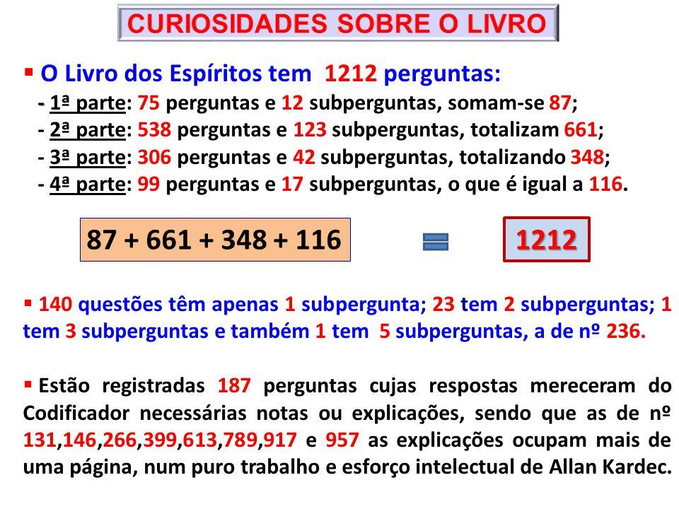 O Livro dos Espíritos tem 1212 perguntas: - - 1ª parte: 75 perguntas e 12 subperguntas, somam-se 87; - 2ª parte: 538 perguntas e 123 subperguntas, totalizam 661; - 3ª parte: 306 perguntas e 42 subperguntas, totalizando 348; - 4ª parte: 99 perguntas e 17 subperguntas, o que é igual a 116.