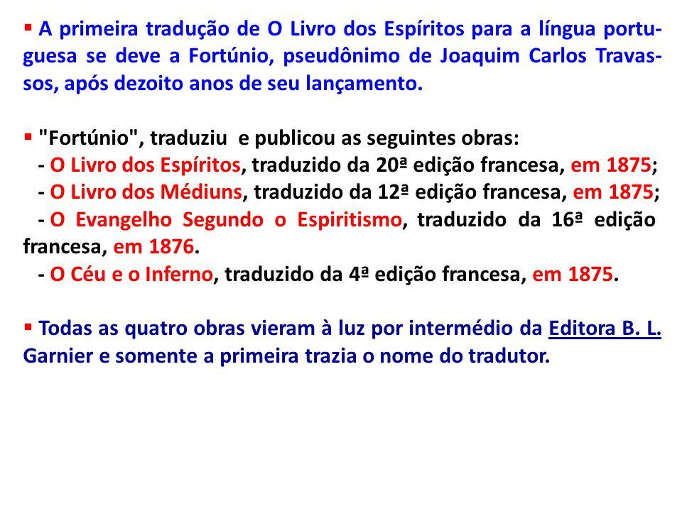 A primeira tradução de O Livro dos Espíritos para a língua portu- guesa se deve a Fortúnio, pseudônimo de Joaquim Carlos Travas- sos, após dezoito anos de seu lançamento.