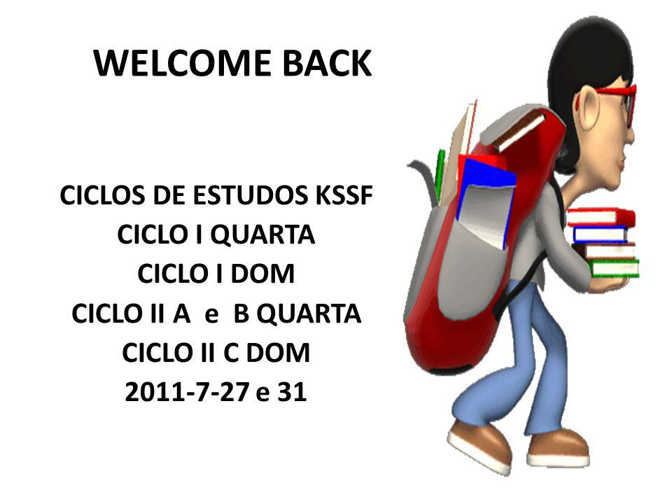 WELCOME BACK CICLOS DE ESTUDOS KSSF CICLO I QUARTA CICLO I DOM CICLO II A e B QUARTA CICLO II C DOM 2011-7-27 e 31