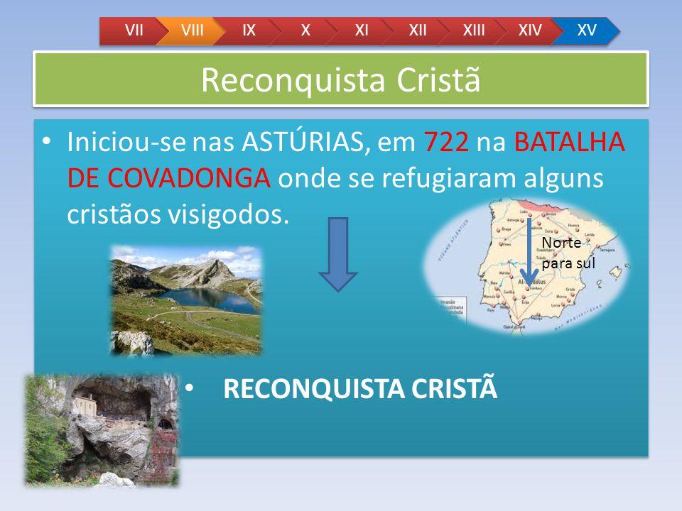 Reconquista Cristã Iniciou-se nas ASTÚRIAS, em 722 na BATALHA DE COVADONGA onde se refugiaram alguns cristãos visigodos. RECONQUISTA CRISTÃ Iniciou-se
