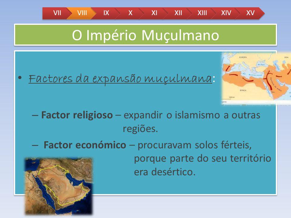 O Império Muçulmano Factores da expansão muçulmana : – Factor religioso – expandir o islamismo a outras regiões. – Factor económico – procuravam solos