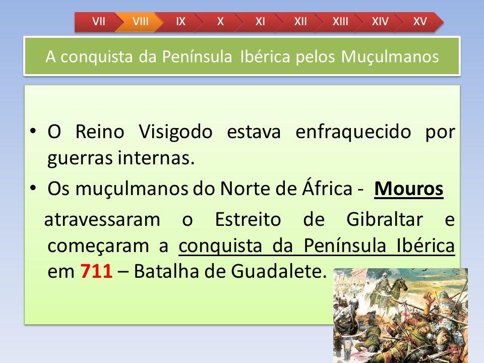 A conquista da Península Ibérica pelos Muçulmanos O Reino Visigodo estava enfraquecido por guerras internas. Os muçulmanos do Norte de África - Mouros