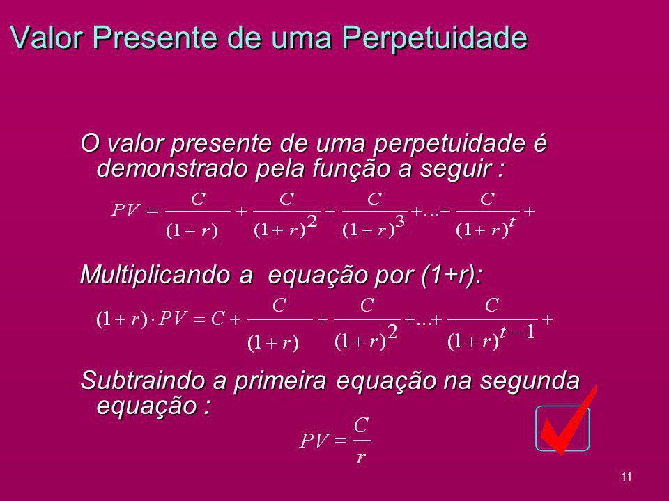 11 Valor Presente de uma Perpetuidade O valor presente de uma perpetuidade é demonstrado pela função a seguir : Multiplicando a equação por (1+r): Sub
