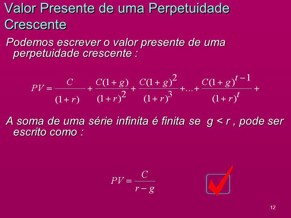 12 Valor Presente de uma Perpetuidade Crescente Podemos escrever o valor presente de uma perpetuidade crescente : A soma de uma série infinita é finit