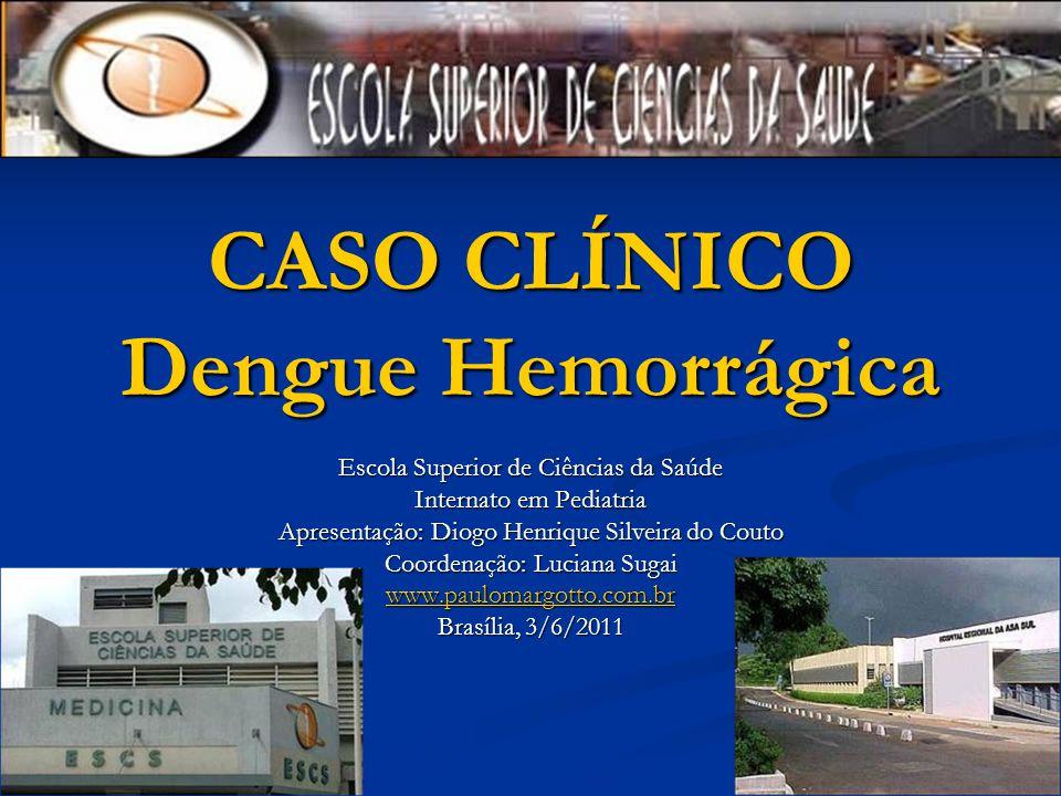 CASO CLÍNICO Dengue Hemorrágica Escola Superior de Ciências da Saúde Internato em Pediatria Apresentação: Diogo Henrique Silveira do Couto Coordenação: Luciana Sugai www.paulomargotto.com.br Brasília, 3/6/2011