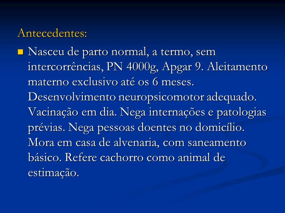 Antecedentes: Nasceu de parto normal, a termo, sem intercorrências, PN 4000g, Apgar 9.