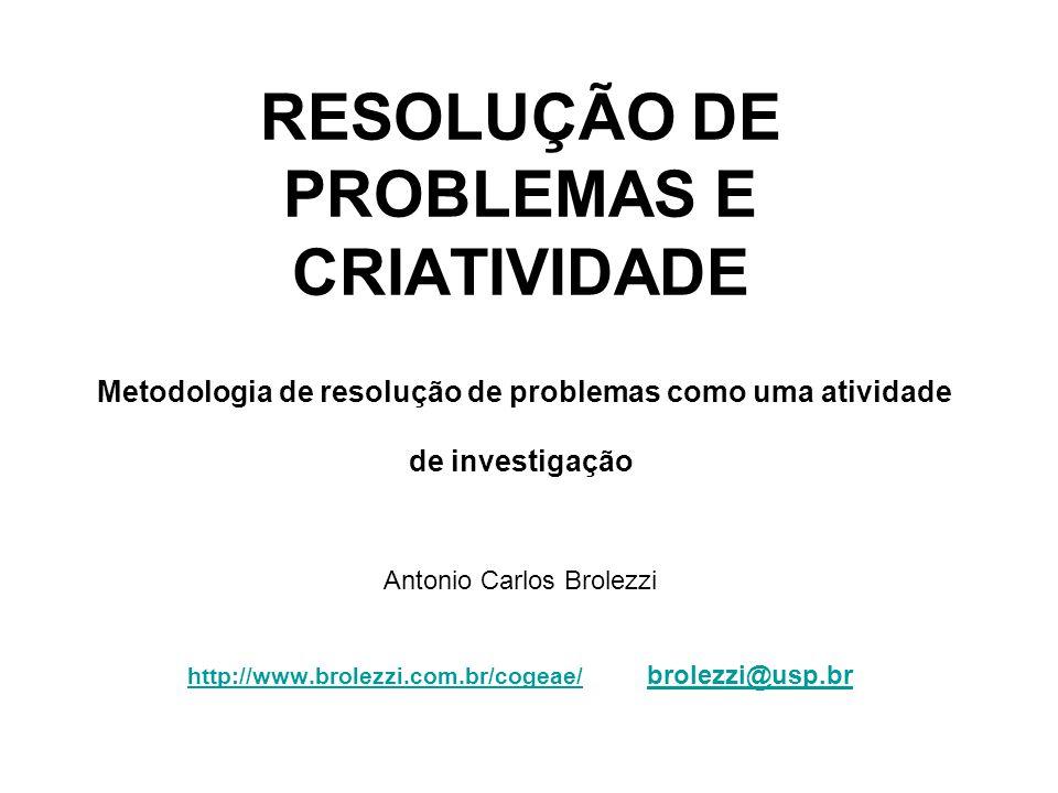 RESOLUÇÃO DE PROBLEMAS E CRIATIVIDADE Metodologia de resolução de problemas como uma atividade de investigação Antonio Carlos Brolezzi http://www.brol