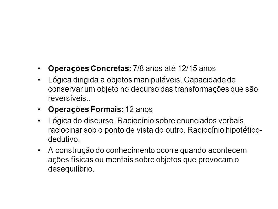 Opera ç ões Concretas: 7/8 anos at é 12/15 anos L ó gica dirigida a objetos manipul á veis. Capacidade de conservar um objeto no decurso das transform