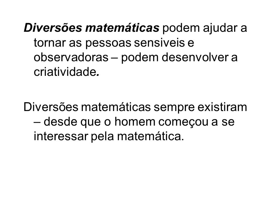Diversões matemáticas podem ajudar a tornar as pessoas sensiveis e observadoras – podem desenvolver a criatividade. Diversões matemáticas sempre exist