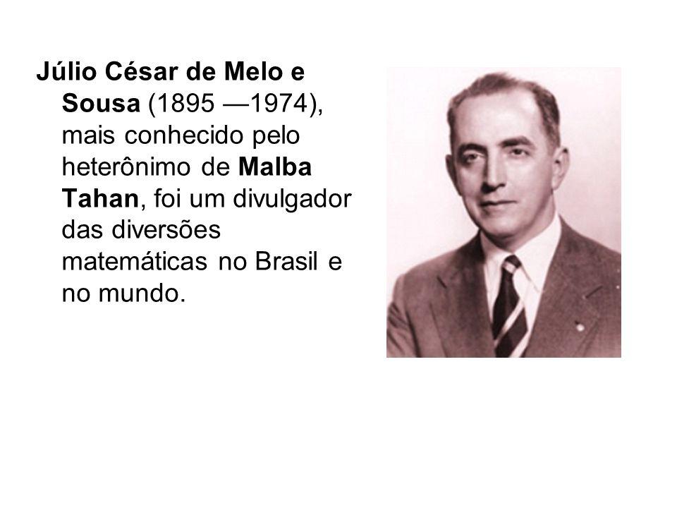 Júlio César de Melo e Sousa (1895 1974), mais conhecido pelo heterônimo de Malba Tahan, foi um divulgador das diversões matemáticas no Brasil e no mundo.