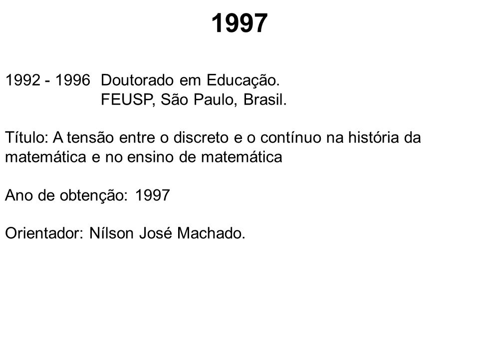 1997 1992 - 1996Doutorado em Educação. FEUSP, São Paulo, Brasil. Título: A tensão entre o discreto e o contínuo na história da matemática e no ensino