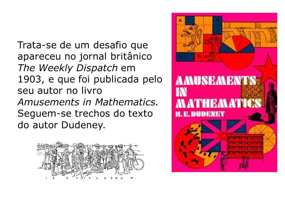 Trata-se de um desafio que apareceu no jornal britânico The Weekly Dispatch em 1903, e que foi publicada pelo seu autor no livro Amusements in Mathema