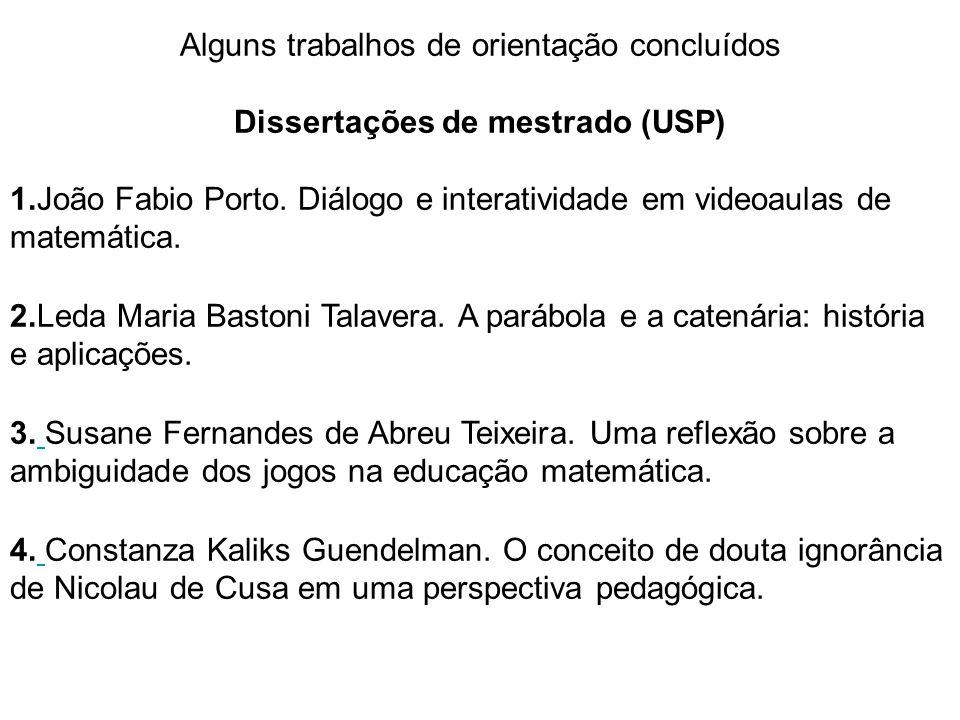 Alguns trabalhos de orientação concluídos Dissertações de mestrado (USP) 1.João Fabio Porto. Diálogo e interatividade em videoaulas de matemática. 2.L