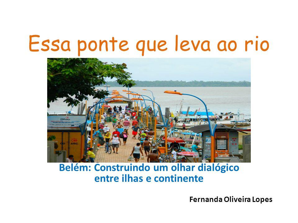 Essa ponte que leva ao rio Belém: Construindo um olhar dialógico entre ilhas e continente Fernanda Oliveira Lopes