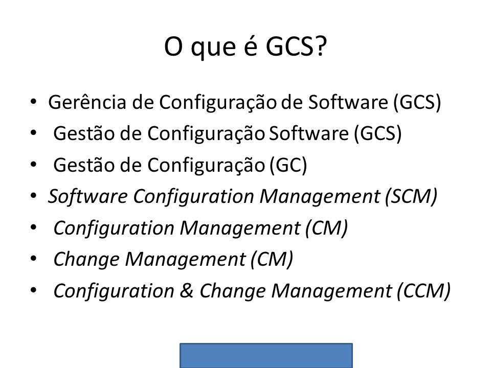 O que é GCS? Gerência de Configuração de Software (GCS) Gestão de Configuração Software (GCS) Gestão de Configuração (GC) Software Configuration Manag