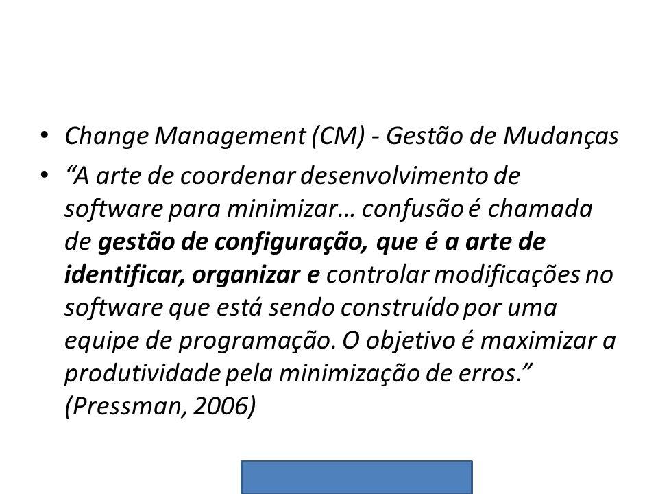Change Management (CM) - Gestão de Mudanças A arte de coordenar desenvolvimento de software para minimizar… confusão é chamada de gestão de configuraç