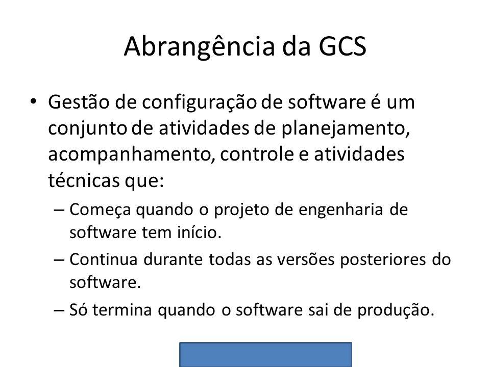 Abrangência da GCS Gestão de configuração de software é um conjunto de atividades de planejamento, acompanhamento, controle e atividades técnicas que: