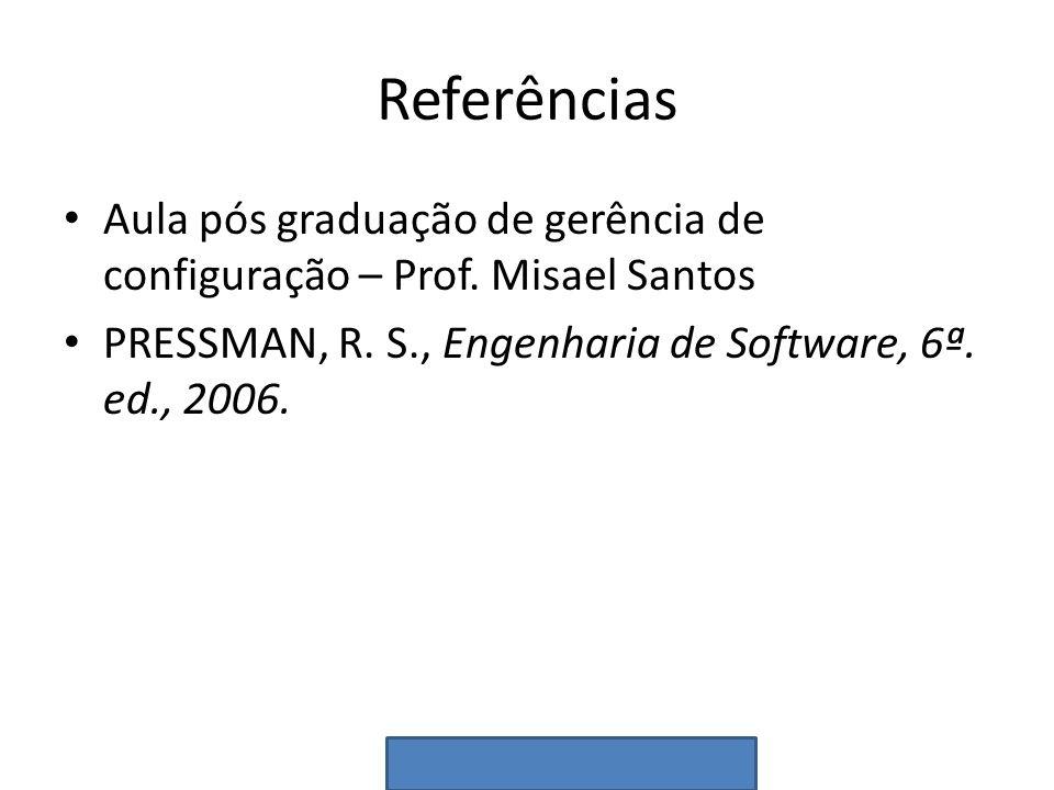 Referências Aula pós graduação de gerência de configuração – Prof. Misael Santos PRESSMAN, R. S., Engenharia de Software, 6ª. ed., 2006.