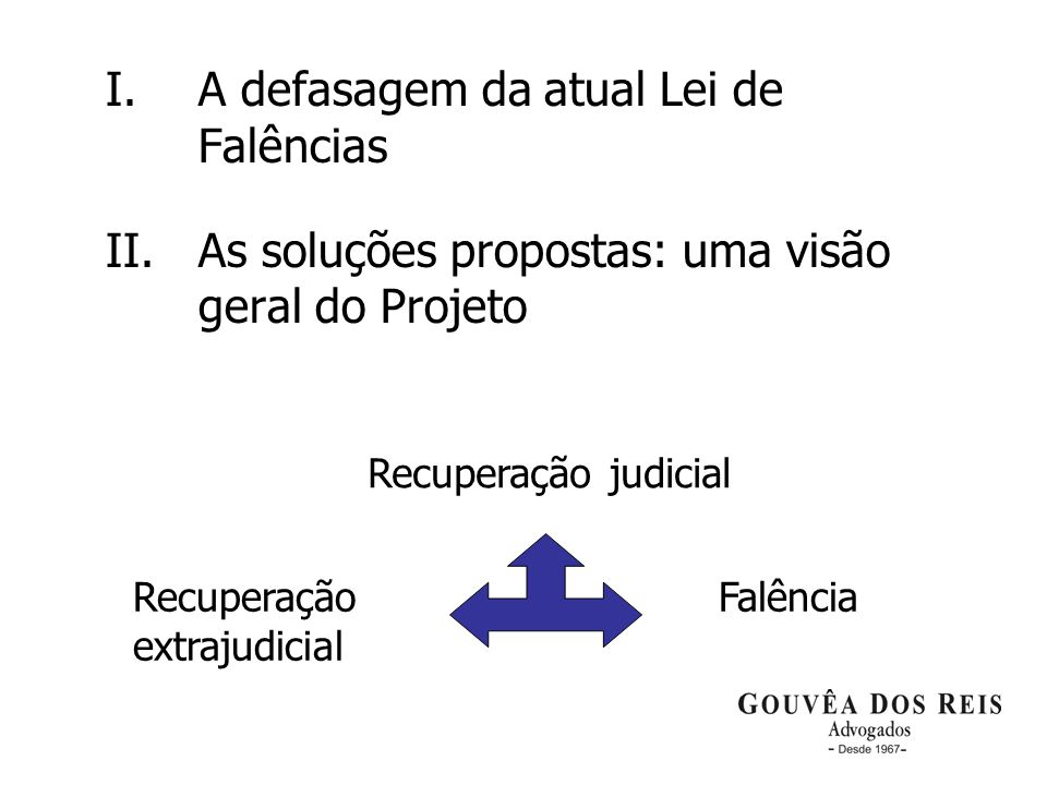 3 I.A defasagem da atual Lei de Falências II. As soluções propostas: uma visão geral do Projeto Recuperação judicial Recuperação extrajudicial Falênci