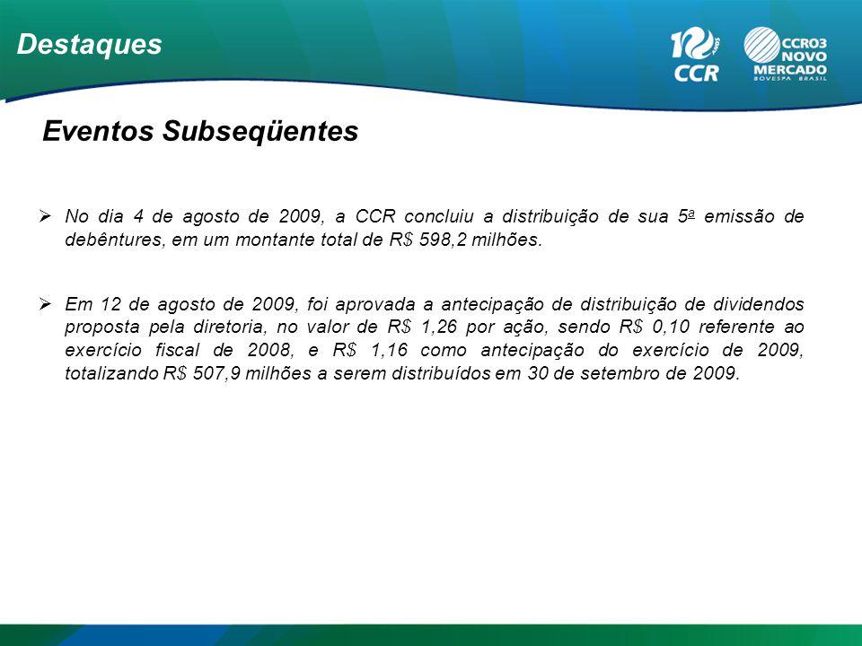Destaques Eventos Subseqüentes No dia 4 de agosto de 2009, a CCR concluiu a distribuição de sua 5 a emissão de debêntures, em um montante total de R$ 598,2 milhões.
