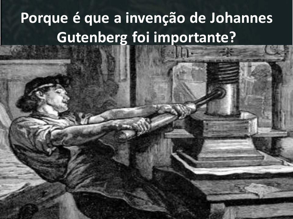 Porque é que a invenção de Johannes Gutenberg foi importante? Livros + baratos Mais livros(muito mais rápido que as mãos dos monges); Mais pessoas tiv