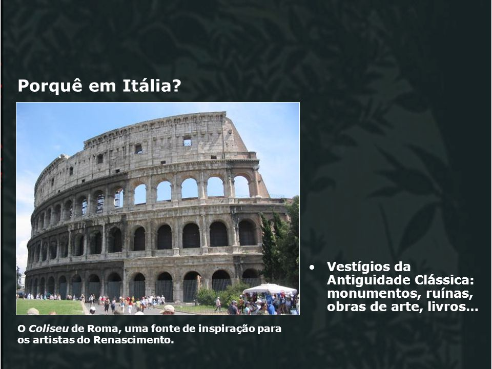 Porquê em Itália.O Coliseu de Roma, uma fonte de inspiração para os artistas do Renascimento.