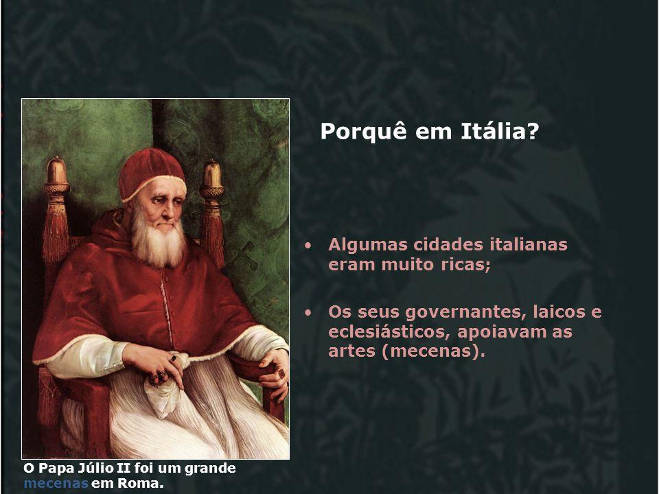 Porquê em Itália? Algumas cidades italianas eram muito ricas; Os seus governantes, laicos e eclesiásticos, apoiavam as artes (mecenas). O Papa Júlio I