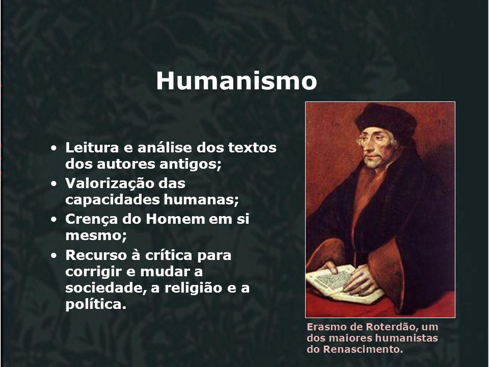 Humanismo Leitura e análise dos textos dos autores antigos; Valorização das capacidades humanas; Crença do Homem em si mesmo; Recurso à crítica para corrigir e mudar a sociedade, a religião e a política.