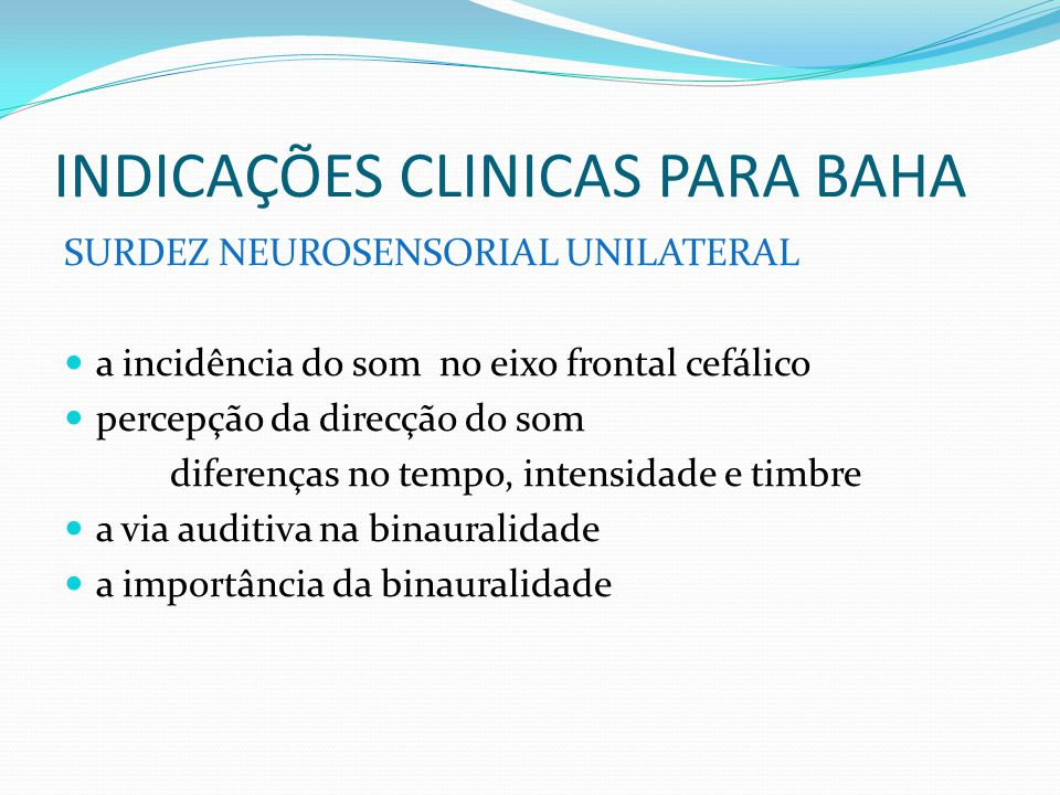 INDICAÇÕES CLINICAS PARA BAHA SURDEZ NEUROSENSORIAL UNILATERAL a incidência do som no eixo frontal cefálico percepção da direcção do som diferenças no