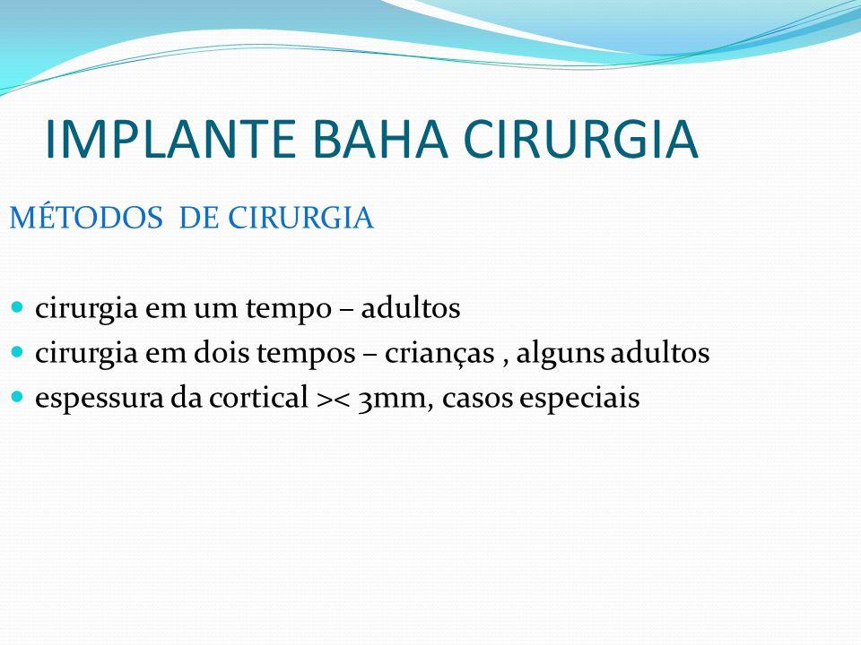 IMPLANTE BAHA CIRURGIA MÉTODOS DE CIRURGIA cirurgia em um tempo – adultos cirurgia em dois tempos – crianças, alguns adultos espessura da cortical ><