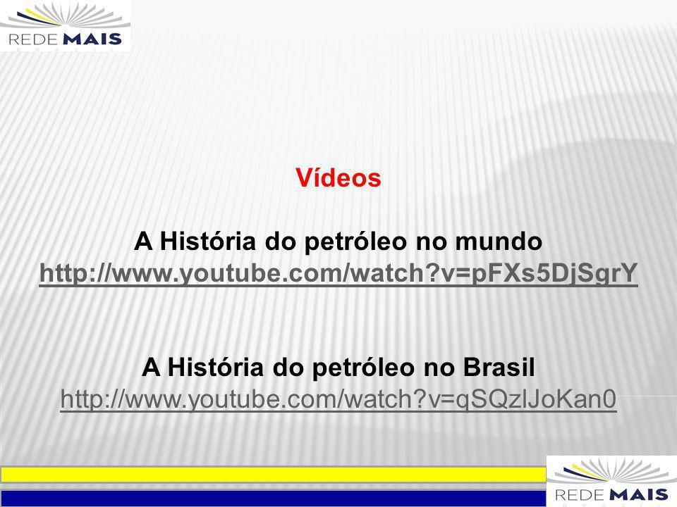 Vídeos A História do petróleo no mundo http://www.youtube.com/watch?v=pFXs5DjSgrY A História do petróleo no Brasil http://www.youtube.com/watch?v=qSQz