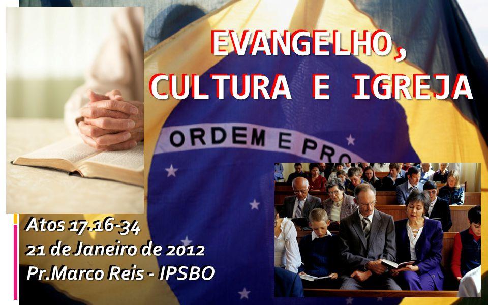 EVANGELHO, CULTURA E IGREJA Atos 17.16-34 21 de Janeiro de 2012 Pr.Marco Reis - IPSBO EVANGELHO, CULTURA E IGREJA Atos 17.16-34 21 de Janeiro de 2012