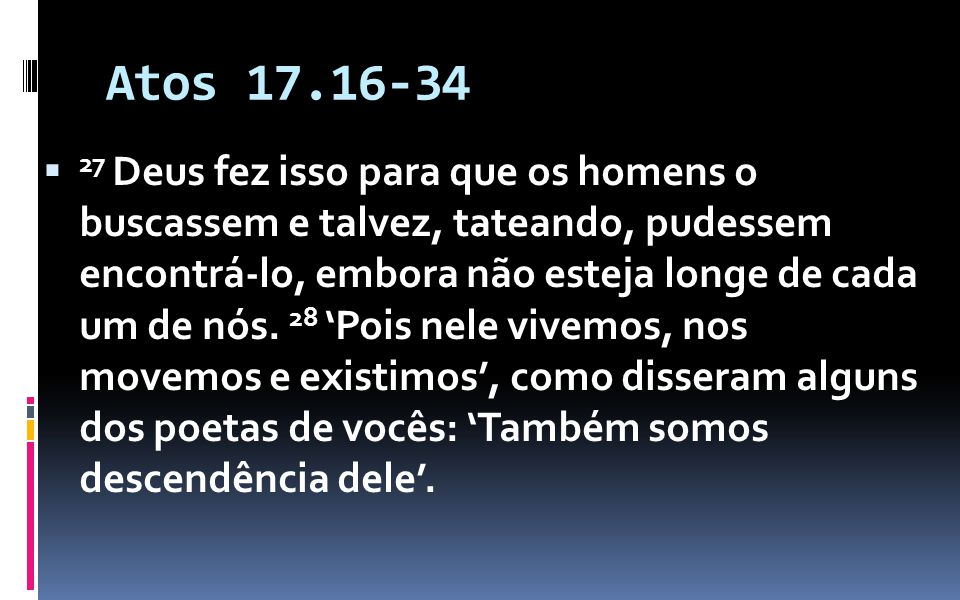 Atos 17.16-34 27 Deus fez isso para que os homens o buscassem e talvez, tateando, pudessem encontrá-lo, embora não esteja longe de cada um de nós. 28