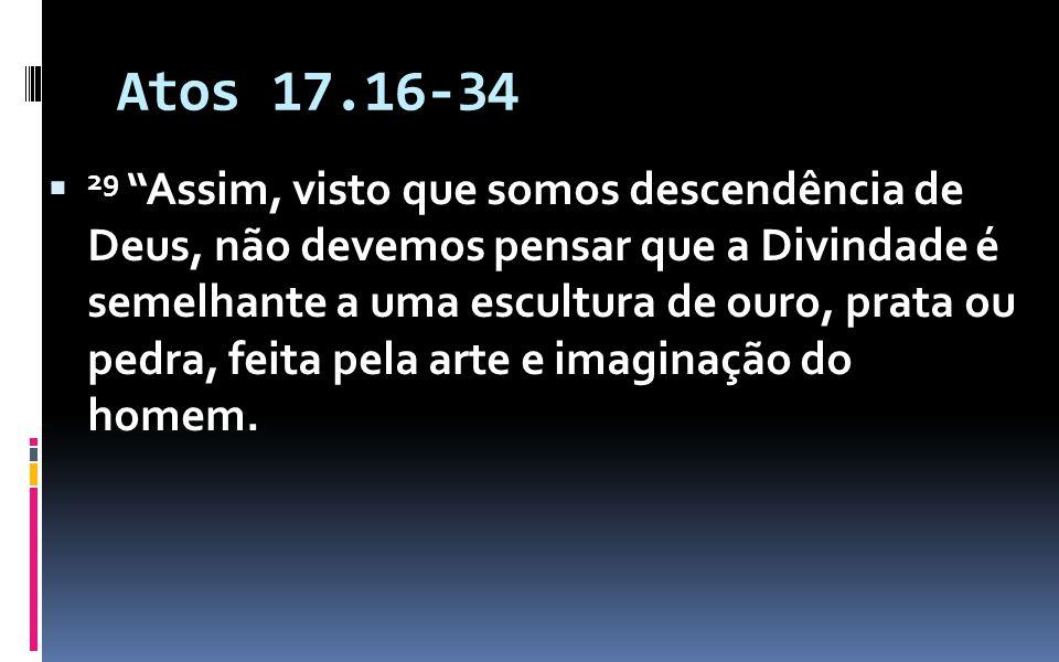 Atos 17.16-34 29 Assim, visto que somos descendência de Deus, não devemos pensar que a Divindade é semelhante a uma escultura de ouro, prata ou pedra, feita pela arte e imaginação do homem.