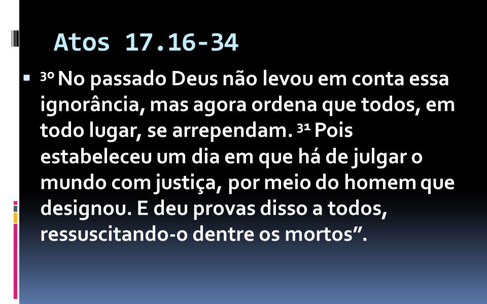 Atos 17.16-34 30 No passado Deus não levou em conta essa ignorância, mas agora ordena que todos, em todo lugar, se arrependam. 31 Pois estabeleceu um
