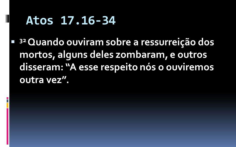 Atos 17.16-34 32 Quando ouviram sobre a ressurreição dos mortos, alguns deles zombaram, e outros disseram: A esse respeito nós o ouviremos outra vez.