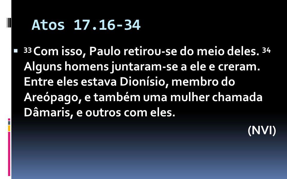 Atos 17.16-34 33 Com isso, Paulo retirou-se do meio deles. 34 Alguns homens juntaram-se a ele e creram. Entre eles estava Dionísio, membro do Areópago