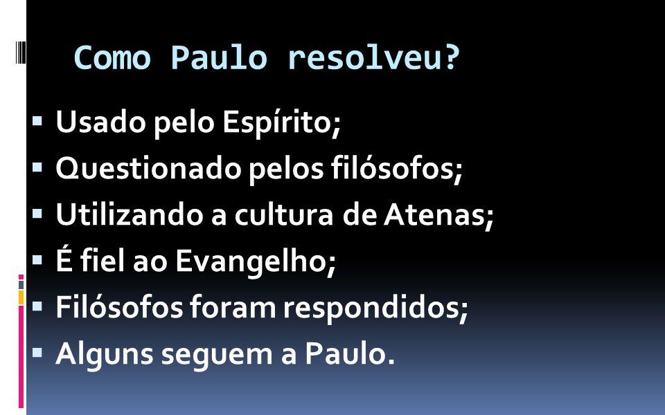 Como Paulo resolveu? Usado pelo Espírito; Questionado pelos filósofos; Utilizando a cultura de Atenas; É fiel ao Evangelho; Filósofos foram respondido