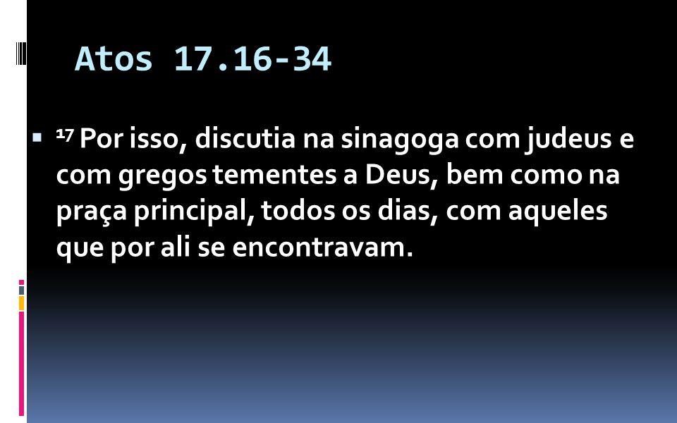 Atos 17.16-34 17 Por isso, discutia na sinagoga com judeus e com gregos tementes a Deus, bem como na praça principal, todos os dias, com aqueles que por ali se encontravam.
