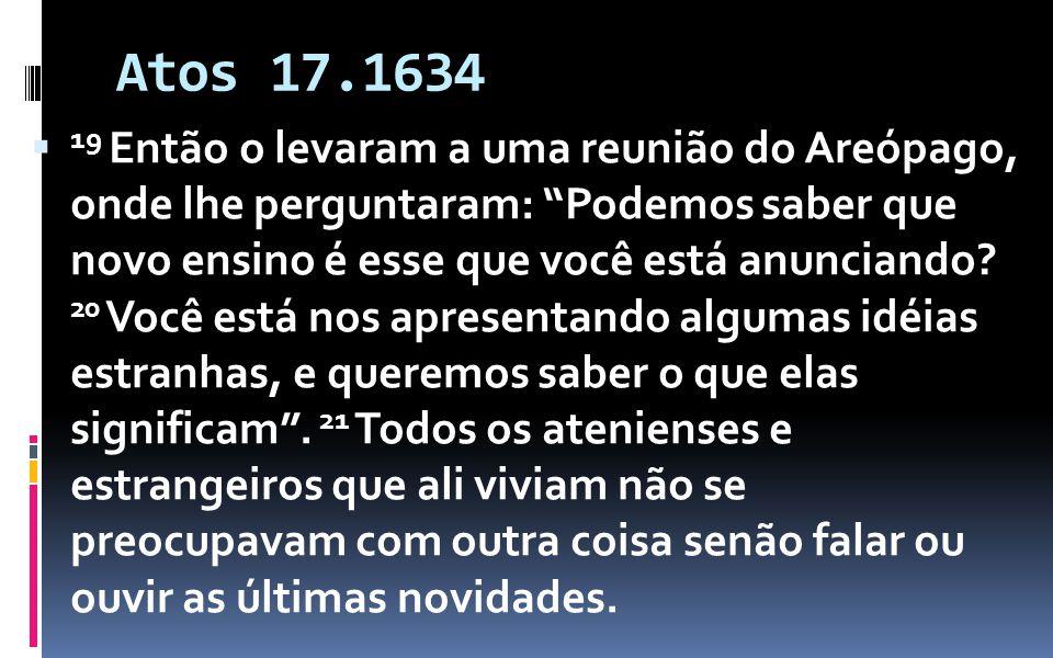 Atos 17.1634 19 Então o levaram a uma reunião do Areópago, onde lhe perguntaram: Podemos saber que novo ensino é esse que você está anunciando? 20 Voc